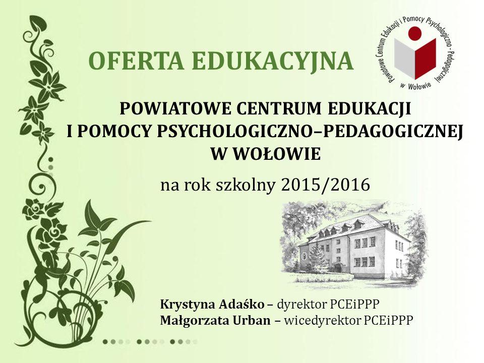 OFERTA EDUKACYJNA POWIATOWE CENTRUM EDUKACJI I POMOCY PSYCHOLOGICZNO–PEDAGOGICZNEJ W WOŁOWIE. na rok szkolny 2015/2016.