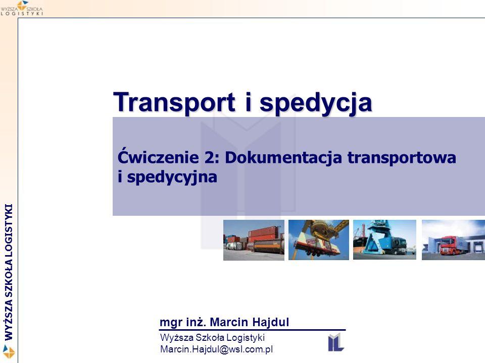 Transport i spedycja Ćwiczenie 2: Dokumentacja transportowa i spedycyjna. mgr inż. Marcin Hajdul.