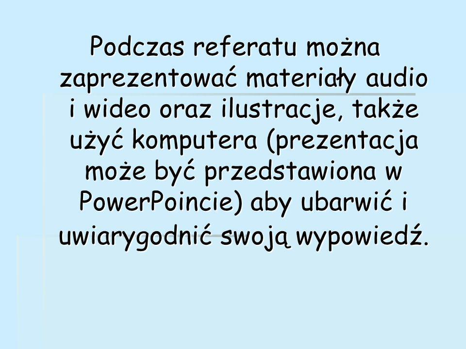 Podczas referatu można zaprezentować materiały audio i wideo oraz ilustracje, także użyć komputera (prezentacja może być przedstawiona w PowerPoincie) aby ubarwić i uwiarygodnić swoją wypowiedź.