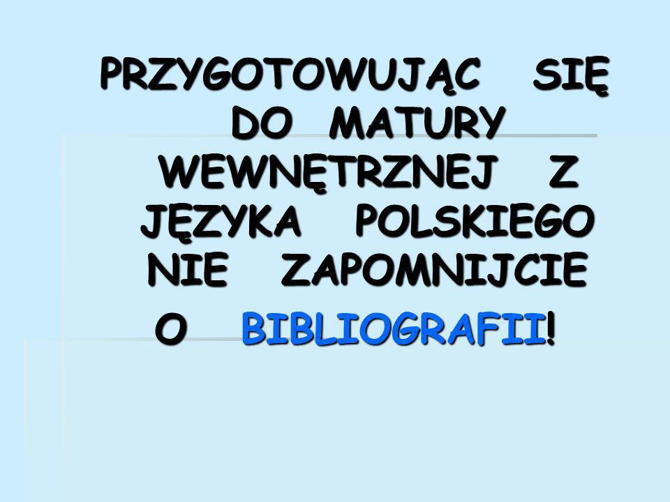 PRZYGOTOWUJĄC SIĘ DO MATURY WEWNĘTRZNEJ Z JĘZYKA POLSKIEGO NIE ZAPOMNIJCIE O BIBLIOGRAFII!
