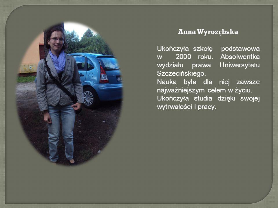 Anna Wyrozębska Ukończyła szkołę podstawową w 2000 roku. Absolwentka wydziału prawa Uniwersytetu Szczecińskiego.