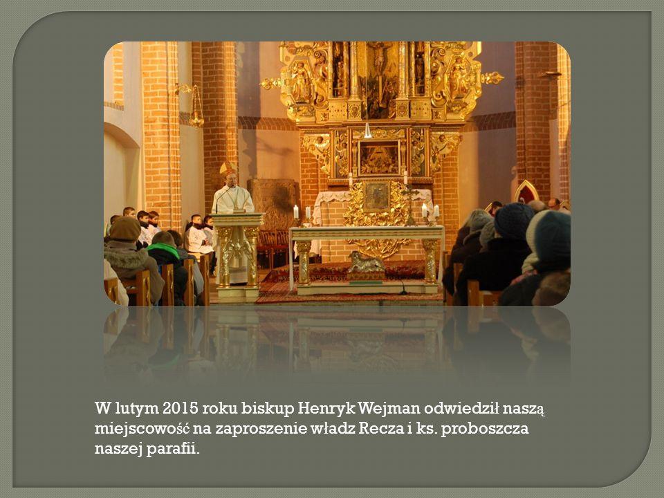 W lutym 2015 roku biskup Henryk Wejman odwiedził naszą miejscowość na zaproszenie władz Recza i ks.