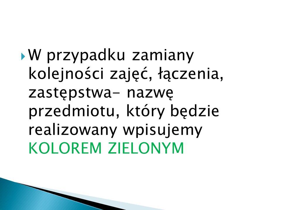 W przypadku zamiany kolejności zajęć, łączenia, zastępstwa- nazwę przedmiotu, który będzie realizowany wpisujemy KOLOREM ZIELONYM