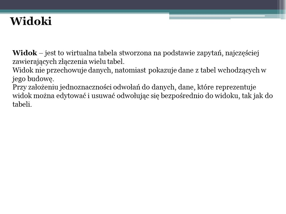 Widoki Widok – jest to wirtualna tabela stworzona na podstawie zapytań, najczęściej zawierających złączenia wielu tabel.