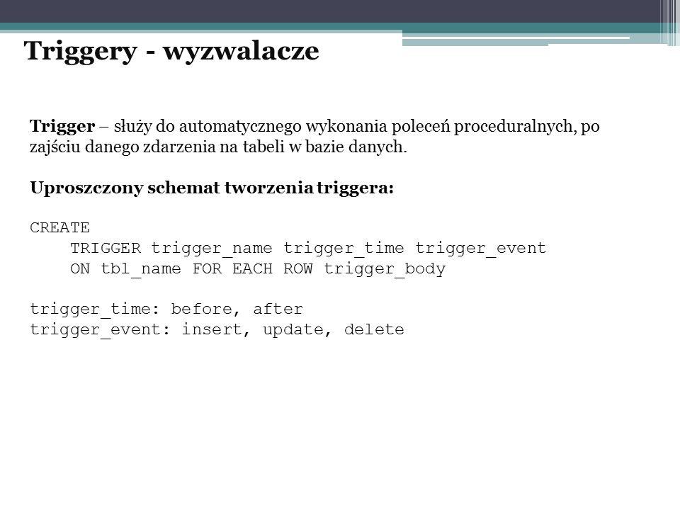 Triggery - wyzwalacze Trigger – służy do automatycznego wykonania poleceń proceduralnych, po zajściu danego zdarzenia na tabeli w bazie danych.