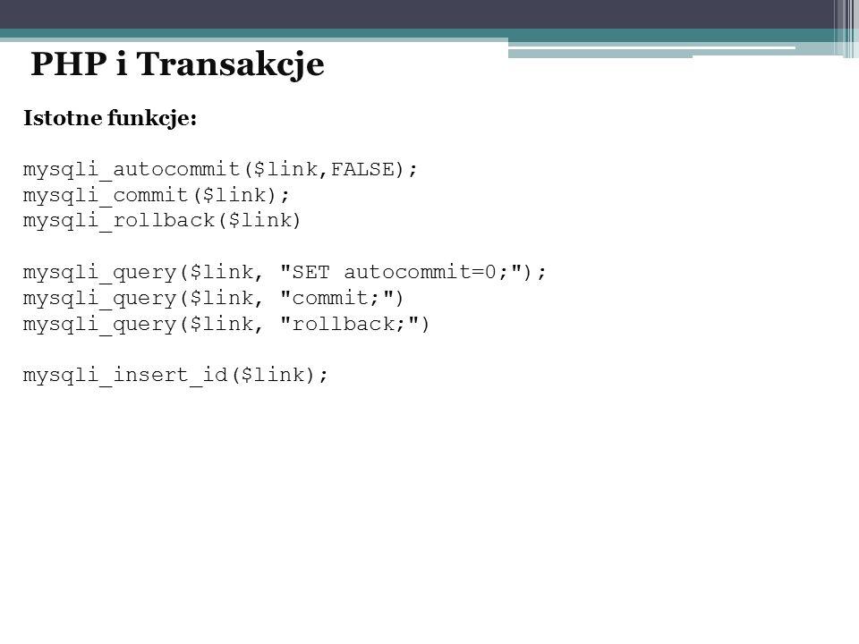 PHP i Transakcje Istotne funkcje: mysqli_autocommit($link,FALSE);