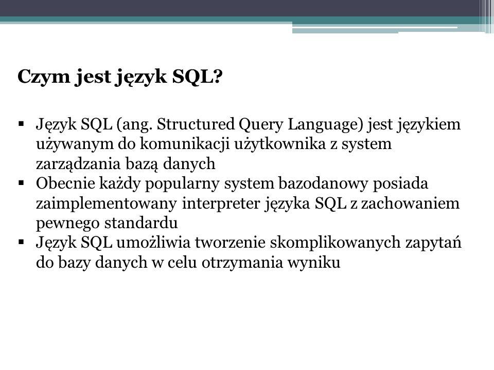 Czym jest język SQL Język SQL (ang. Structured Query Language) jest językiem używanym do komunikacji użytkownika z system zarządzania bazą danych.