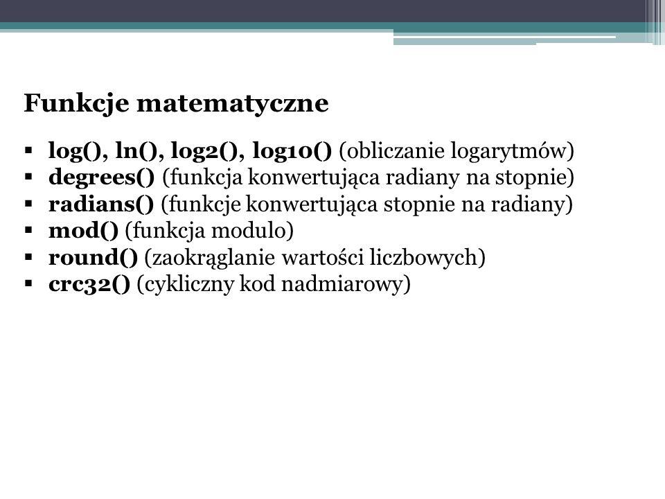 Funkcje matematyczne log(), ln(), log2(), log10() (obliczanie logarytmów) degrees() (funkcja konwertująca radiany na stopnie)