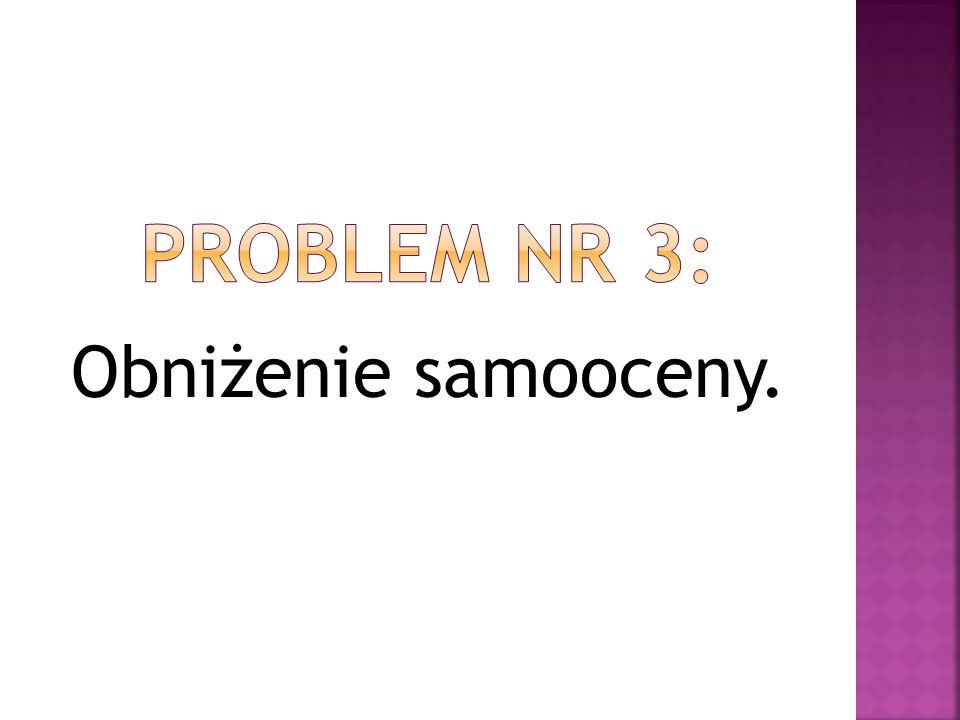 PROBLEM NR 3: Obniżenie samooceny.