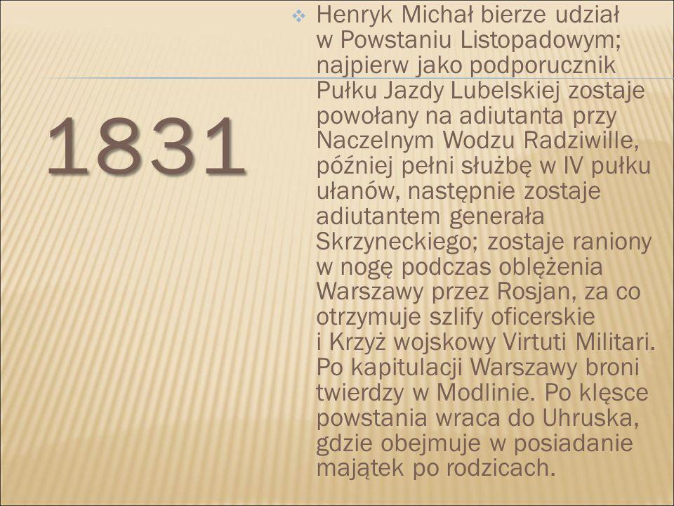 Henryk Michał bierze udział w Powstaniu Listopadowym; najpierw jako podporucznik Pułku Jazdy Lubelskiej zostaje powołany na adiutanta przy Naczelnym Wodzu Radziwille, później pełni służbę w IV pułku ułanów, następnie zostaje adiutantem generała Skrzyneckiego; zostaje raniony w nogę podczas oblężenia Warszawy przez Rosjan, za co otrzymuje szlify oficerskie i Krzyż wojskowy Virtuti Militari. Po kapitulacji Warszawy broni twierdzy w Modlinie. Po klęsce powstania wraca do Uhruska, gdzie obejmuje w posiadanie majątek po rodzicach.