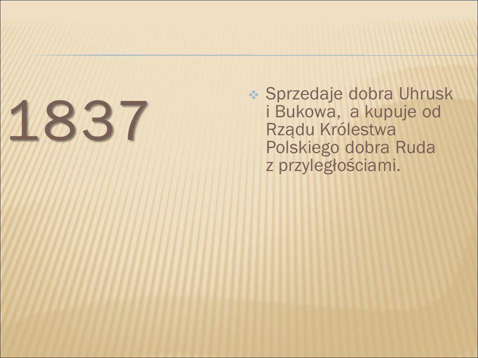 1837 Sprzedaje dobra Uhrusk i Bukowa, a kupuje od Rządu Królestwa Polskiego dobra Ruda z przyległościami.