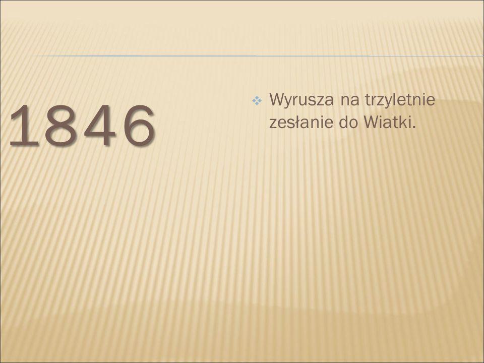 1846 Wyrusza na trzyletnie zesłanie do Wiatki.