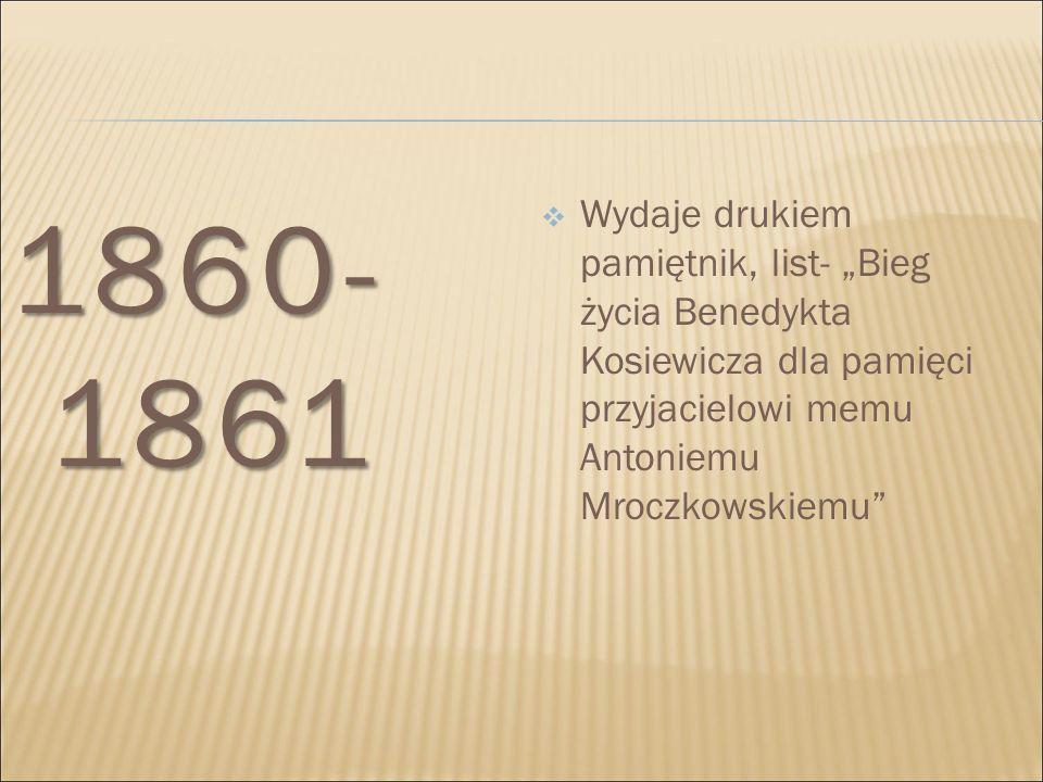 """1860-1861 Wydaje drukiem pamiętnik, list- """"Bieg życia Benedykta Kosiewicza dla pamięci przyjacielowi memu Antoniemu Mroczkowskiemu"""