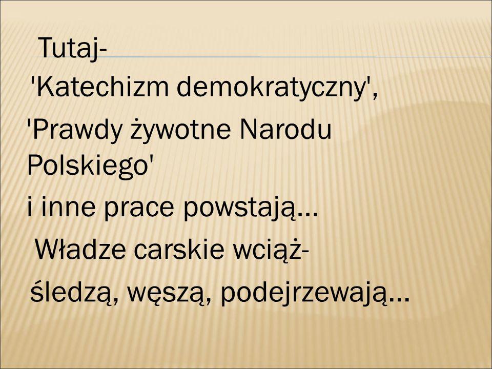 Tutaj- Katechizm demokratyczny , Prawdy żywotne Narodu Polskiego i inne prace powstają... Władze carskie wciąż-