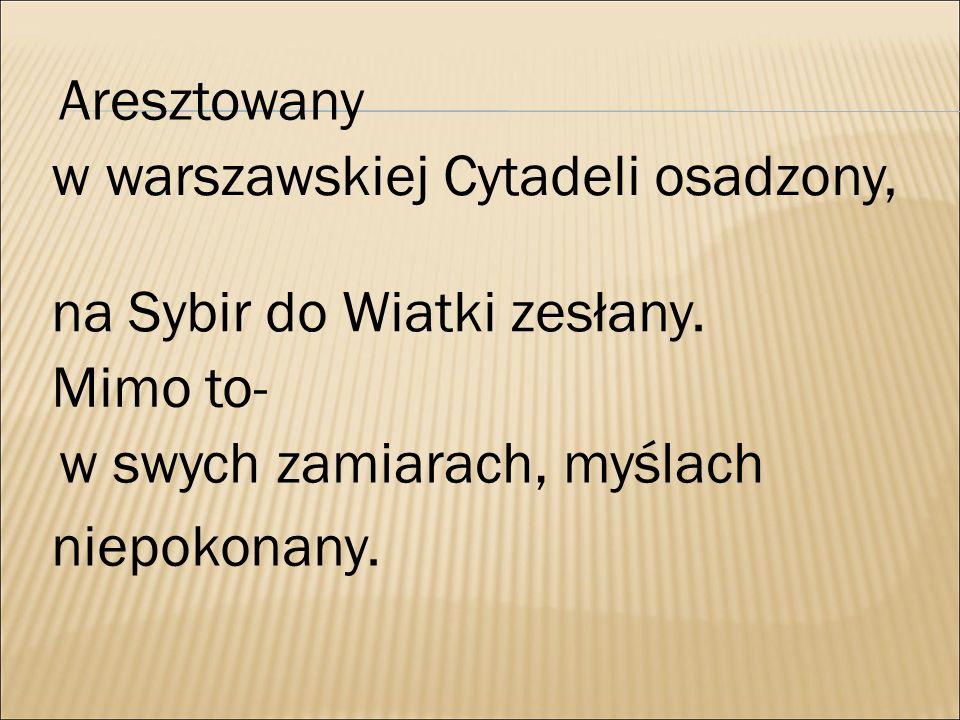 Aresztowany w warszawskiej Cytadeli osadzony, na Sybir do Wiatki zesłany. Mimo to- w swych zamiarach, myślach.