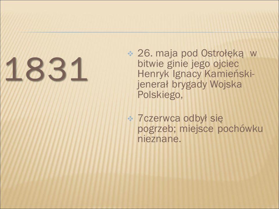 1831 26. maja pod Ostrołęką w bitwie ginie jego ojciec Henryk Ignacy Kamieński- jenerał brygady Wojska Polskiego,