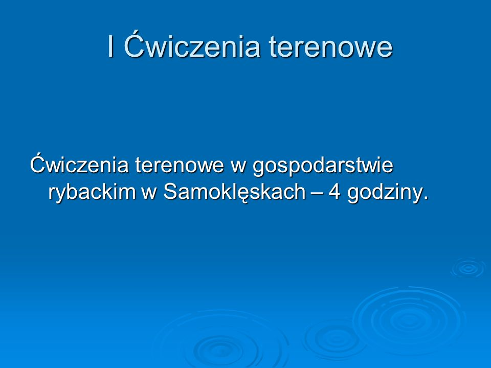 I Ćwiczenia terenowe Ćwiczenia terenowe w gospodarstwie rybackim w Samoklęskach – 4 godziny.