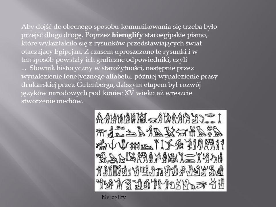 Aby dojść do obecnego sposobu komunikowania się trzeba było przejść długa drogę. Poprzez hieroglify staroegipskie pismo, które wykształciło się z rysunków przedstawiających świat otaczający Egipcjan. Z czasem uproszczono te rysunki i w ten sposób powstały ich graficzne odpowiedniki, czyli ... Słownik historyczny w starożytności, następnie przez wynalezienie fonetycznego alfabetu, później wynalezienie prasy drukarskiej przez Gutenberga, dalszym etapem był rozwój języków narodowych pod koniec XV wieku aż wreszcie stworzenie mediów.