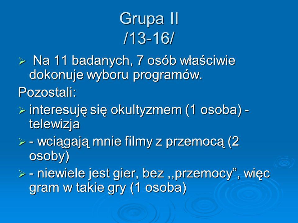 Grupa II /13-16/Na 11 badanych, 7 osób właściwie dokonuje wyboru programów. Pozostali: interesuję się okultyzmem (1 osoba) - telewizja.