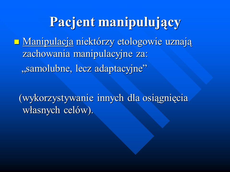 """Pacjent manipulujący Manipulacja niektórzy etologowie uznają zachowania manipulacyjne za: """"samolubne, lecz adaptacyjne"""