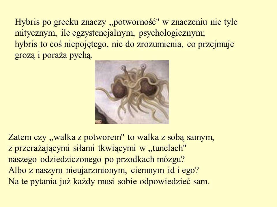 """Hybris po grecku znaczy """"potworność w znaczeniu nie tyle mitycznym, ile egzystencjalnym, psychologicznym; hybris to coś niepojętego, nie do zrozumienia, co przejmuje grozą i poraża pychą."""
