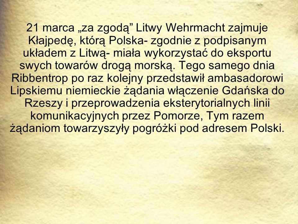 """21 marca """"za zgodą Litwy Wehrmacht zajmuje Kłajpedę, którą Polska- zgodnie z podpisanym układem z Litwą- miała wykorzystać do eksportu swych towarów drogą morską."""