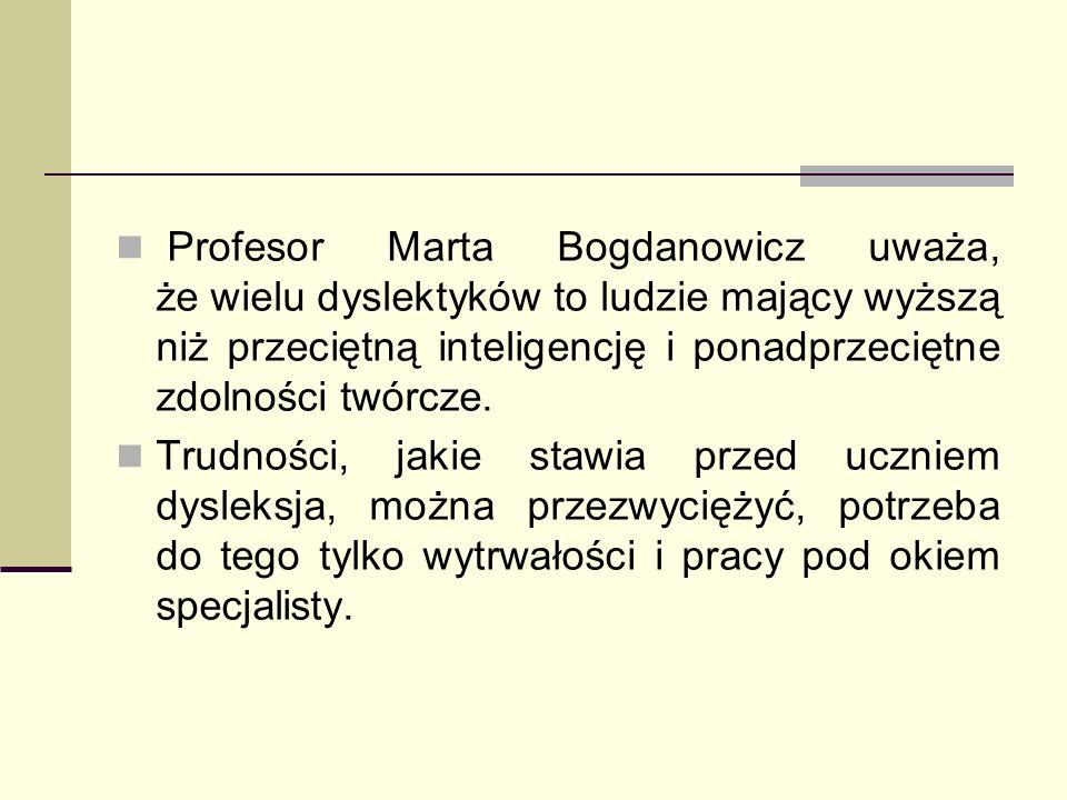 Profesor Marta Bogdanowicz uważa, że wielu dyslektyków to ludzie mający wyższą niż przeciętną inteligencję i ponadprzeciętne zdolności twórcze.