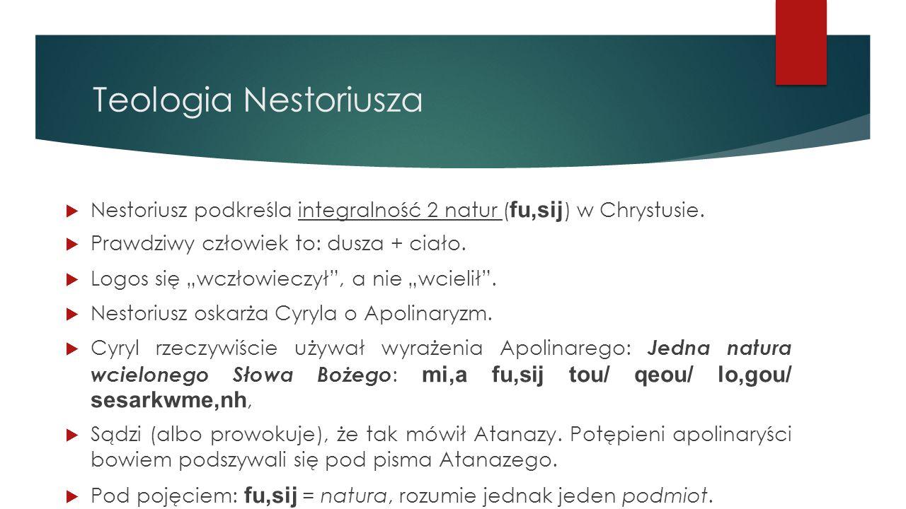 Teologia Nestoriusza Nestoriusz podkreśla integralność 2 natur (fu,sij) w Chrystusie. Prawdziwy człowiek to: dusza + ciało.