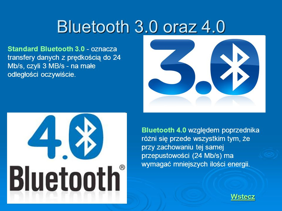 Bluetooth 3.0 oraz 4.0Standard Bluetooth 3.0 - oznacza transfery danych z prędkością do 24 Mb/s, czyli 3 MB/s - na małe odległości oczywiście.