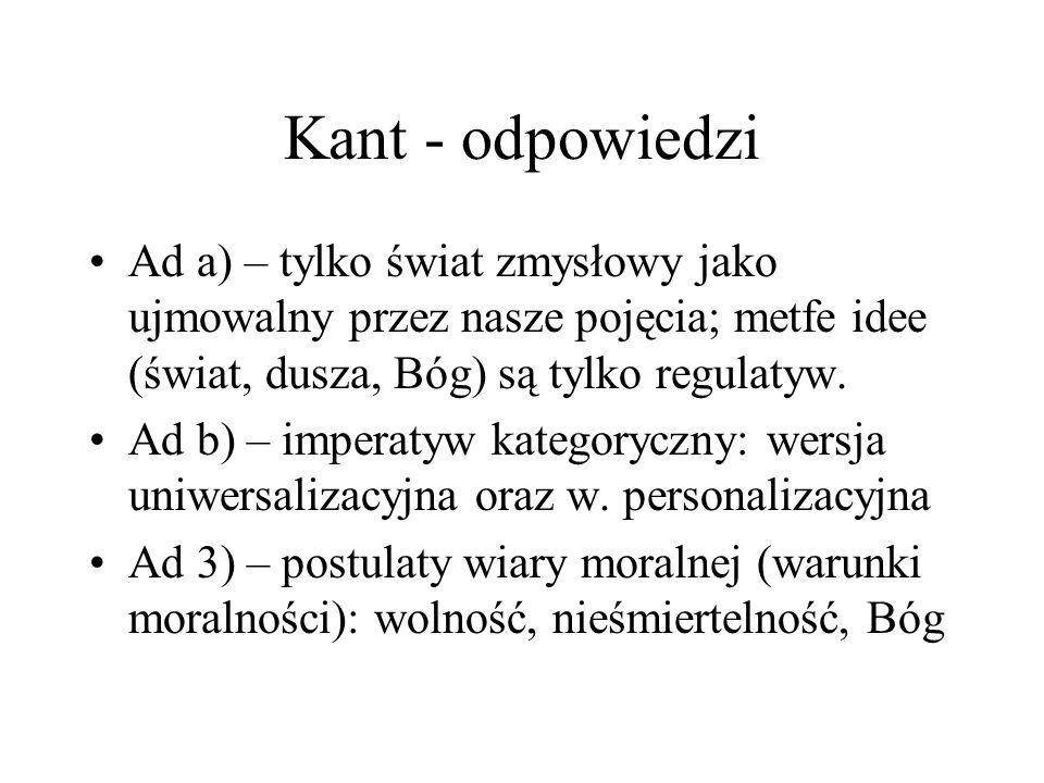 Kant - odpowiedzi Ad a) – tylko świat zmysłowy jako ujmowalny przez nasze pojęcia; metfe idee (świat, dusza, Bóg) są tylko regulatyw.