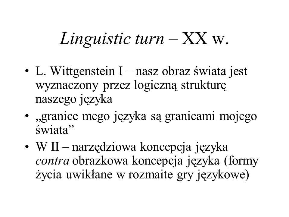 Linguistic turn – XX w. L. Wittgenstein I – nasz obraz świata jest wyznaczony przez logiczną strukturę naszego języka.