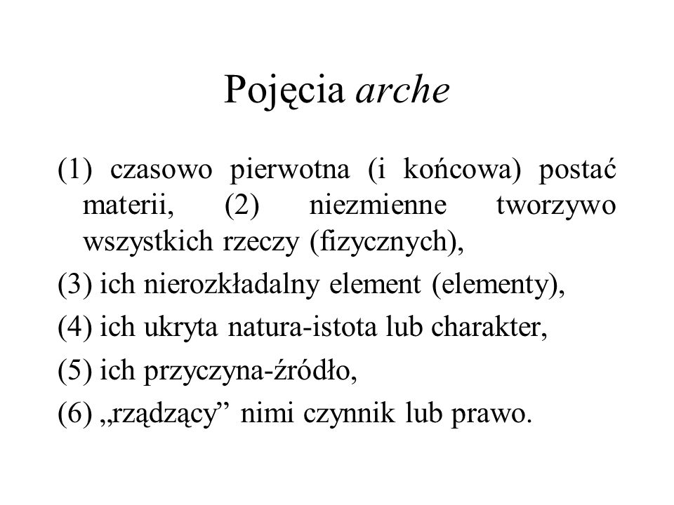 Pojęcia arche (1) czasowo pierwotna (i końcowa) postać materii, (2) niezmienne tworzywo wszystkich rzeczy (fizycznych),