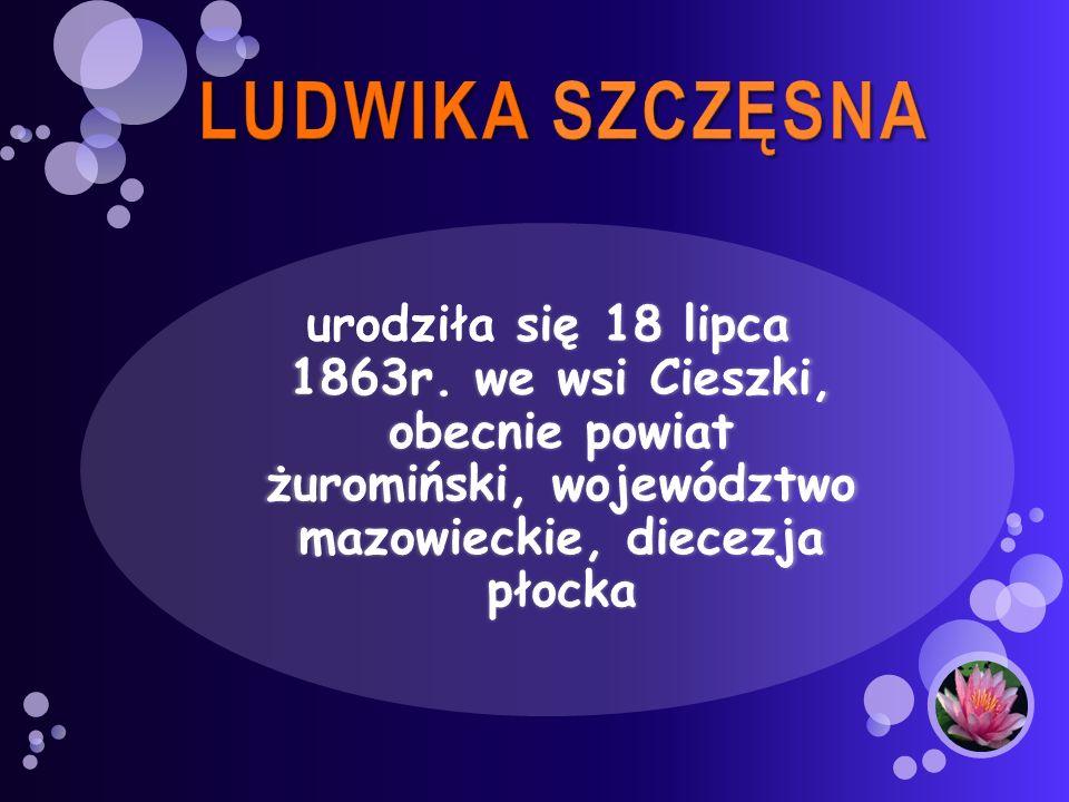 LUDWIKA SZCZĘSNA urodziła się 18 lipca 1863r.