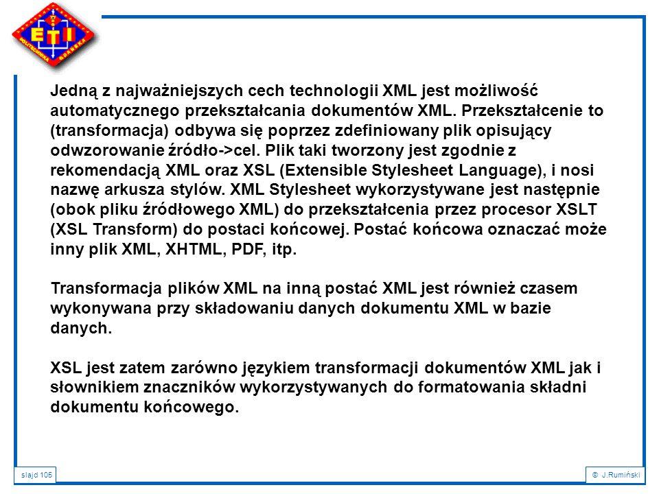 Jedną z najważniejszych cech technologii XML jest możliwość automatycznego przekształcania dokumentów XML. Przekształcenie to (transformacja) odbywa się poprzez zdefiniowany plik opisujący odwzorowanie źródło->cel. Plik taki tworzony jest zgodnie z rekomendacją XML oraz XSL (Extensible Stylesheet Language), i nosi nazwę arkusza stylów. XML Stylesheet wykorzystywane jest następnie (obok pliku źródłowego XML) do przekształcenia przez procesor XSLT (XSL Transform) do postaci końcowej. Postać końcowa oznaczać może inny plik XML, XHTML, PDF, itp.