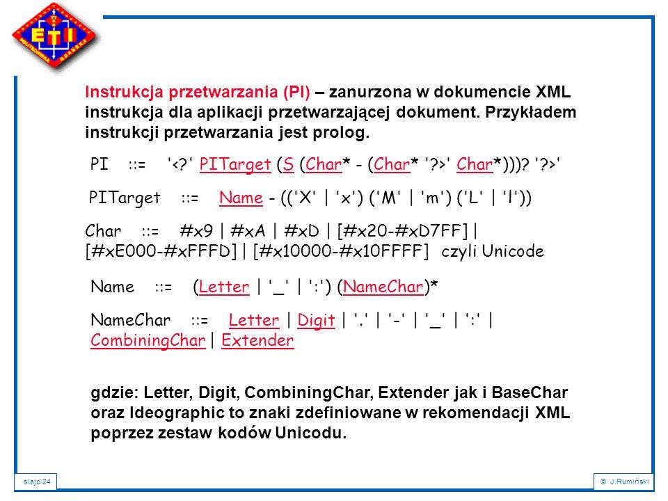 Instrukcja przetwarzania (PI) – zanurzona w dokumencie XML instrukcja dla aplikacji przetwarzającej dokument. Przykładem instrukcji przetwarzania jest prolog.