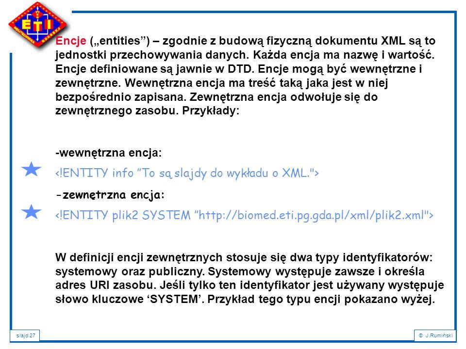"""Encje (""""entities ) – zgodnie z budową fizyczną dokumentu XML są to jednostki przechowywania danych. Każda encja ma nazwę i wartość. Encje definiowane są jawnie w DTD. Encje mogą być wewnętrzne i zewnętrzne. Wewnętrzna encja ma treść taką jaka jest w niej bezpośrednio zapisana. Zewnętrzna encja odwołuje się do zewnętrznego zasobu. Przykłady:"""