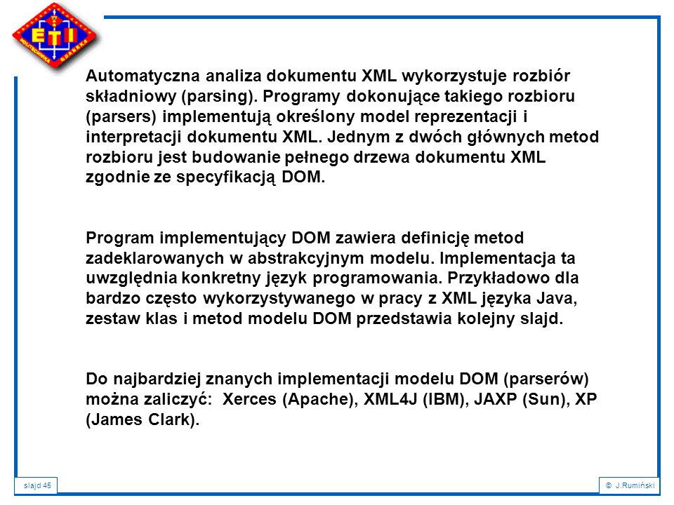 Automatyczna analiza dokumentu XML wykorzystuje rozbiór składniowy (parsing). Programy dokonujące takiego rozbioru (parsers) implementują określony model reprezentacji i interpretacji dokumentu XML. Jednym z dwóch głównych metod rozbioru jest budowanie pełnego drzewa dokumentu XML zgodnie ze specyfikacją DOM.