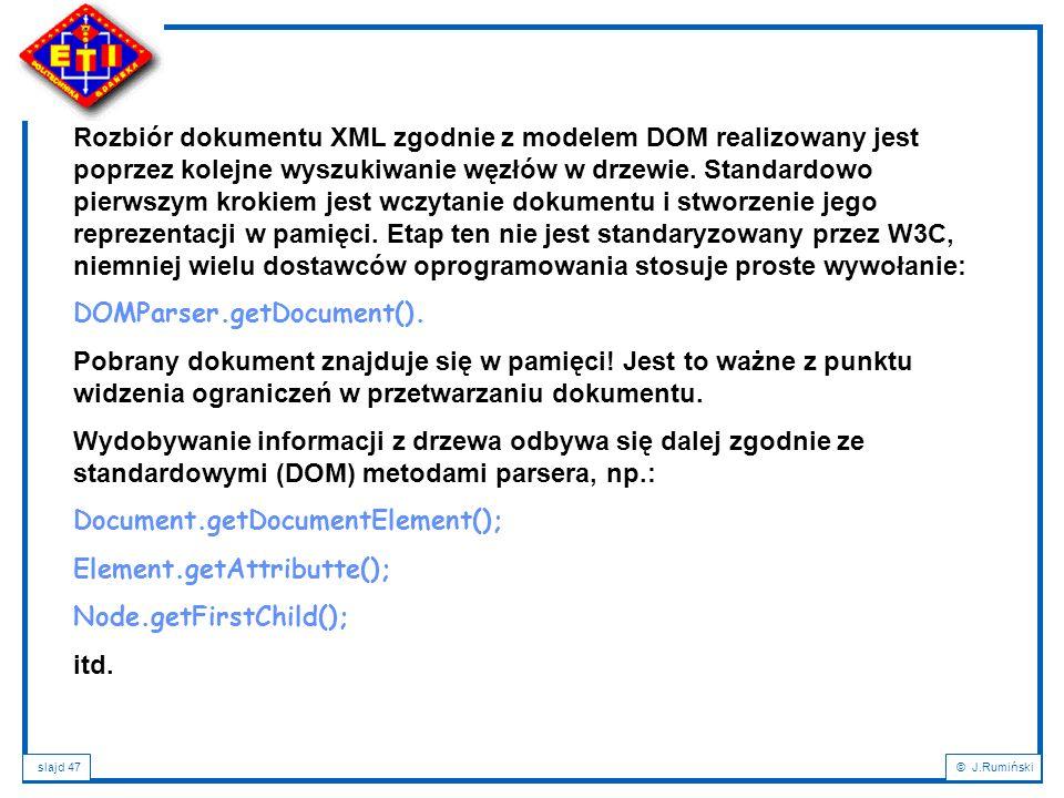 Rozbiór dokumentu XML zgodnie z modelem DOM realizowany jest poprzez kolejne wyszukiwanie węzłów w drzewie. Standardowo pierwszym krokiem jest wczytanie dokumentu i stworzenie jego reprezentacji w pamięci. Etap ten nie jest standaryzowany przez W3C, niemniej wielu dostawców oprogramowania stosuje proste wywołanie: