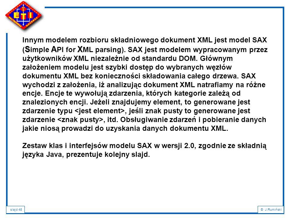 Innym modelem rozbioru składniowego dokument XML jest model SAX (Simple API for XML parsing). SAX jest modelem wypracowanym przez użytkowników XML niezależnie od standardu DOM. Głównym założeniem modelu jest szybki dostęp do wybranych węzłów dokumentu XML bez konieczności składowania całego drzewa. SAX wychodzi z założenia, iż analizując dokument XML natrafiamy na różne encje. Encje te wywołują zdarzenia, których kategorie zależą od znalezionych encji. Jeżeli znajdujemy element, to generowane jest zdarzenie typu <jest element>, jeśli znak pusty to generowane jest zdarzenie <znak pusty>, itd. Obsługiwanie zdarzeń i pobieranie danych jakie niosą prowadzi do uzyskania danych dokumentu XML.