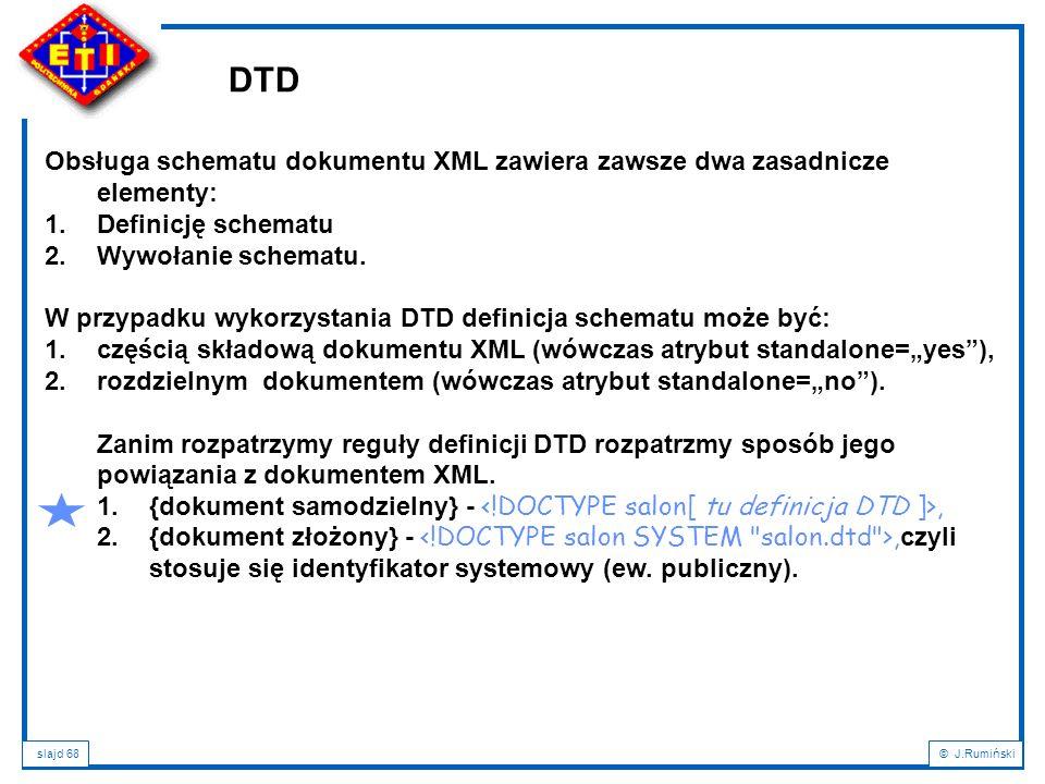 DTD Obsługa schematu dokumentu XML zawiera zawsze dwa zasadnicze elementy: Definicję schematu. Wywołanie schematu.