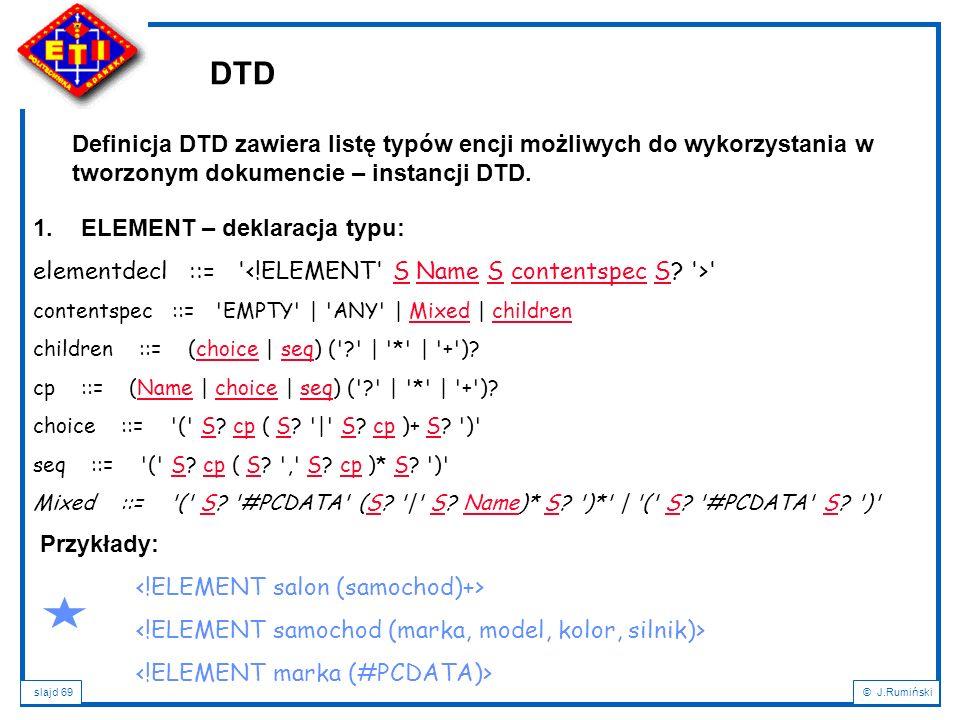 DTD Definicja DTD zawiera listę typów encji możliwych do wykorzystania w tworzonym dokumencie – instancji DTD.