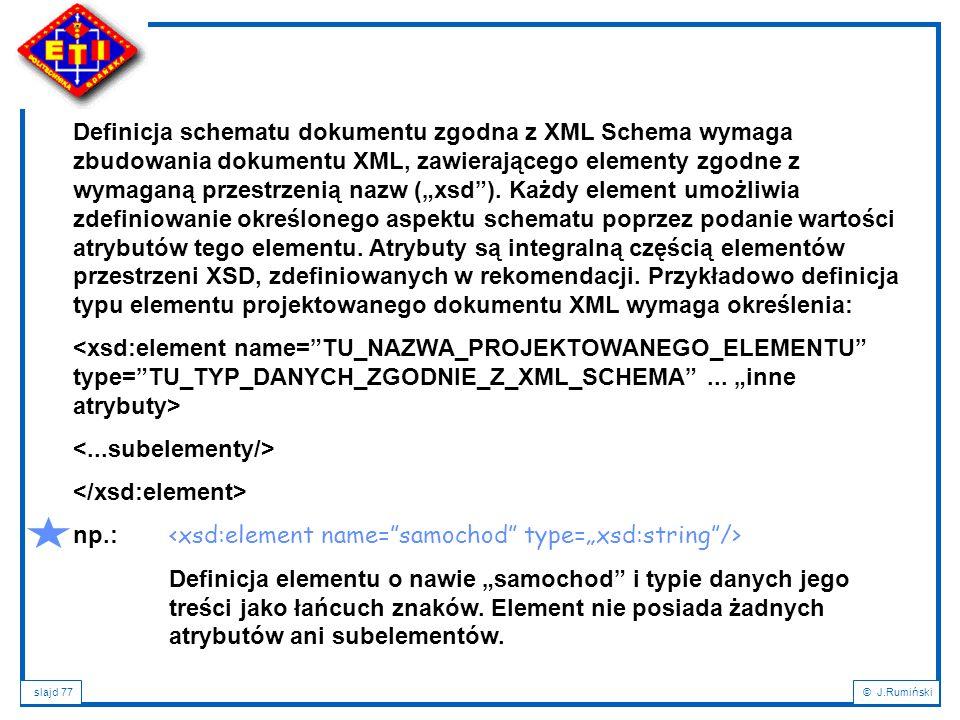"""Definicja schematu dokumentu zgodna z XML Schema wymaga zbudowania dokumentu XML, zawierającego elementy zgodne z wymaganą przestrzenią nazw (""""xsd ). Każdy element umożliwia zdefiniowanie określonego aspektu schematu poprzez podanie wartości atrybutów tego elementu. Atrybuty są integralną częścią elementów przestrzeni XSD, zdefiniowanych w rekomendacji. Przykładowo definicja typu elementu projektowanego dokumentu XML wymaga określenia:"""