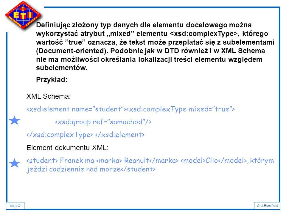 """Definiując złożony typ danych dla elementu docelowego można wykorzystać atrybut """"mixed elementu <xsd:complexType>, którego wartość true oznacza, że tekst może przeplatać się z subelementami (Document-oriented). Podobnie jak w DTD również i w XML Schema nie ma możliwości określania lokalizacji treści elementu względem subelementów."""