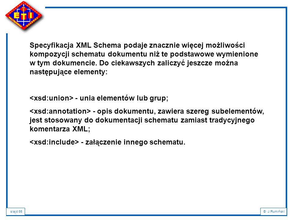 Specyfikacja XML Schema podaje znacznie więcej możliwości kompozycji schematu dokumentu niż te podstawowe wymienione w tym dokumencie. Do ciekawszych zaliczyć jeszcze można następujące elementy: