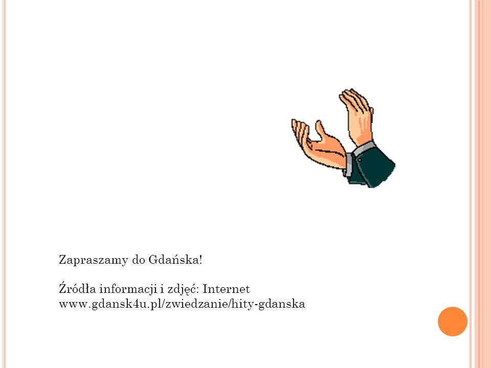Zapraszamy do Gdańska! Źródła informacji i zdjęć: Internet www.gdansk4u.pl/zwiedzanie/hity-gdanska