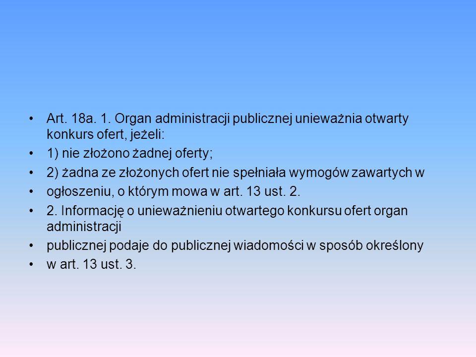 Art. 18a. 1. Organ administracji publicznej unieważnia otwarty konkurs ofert, jeżeli: