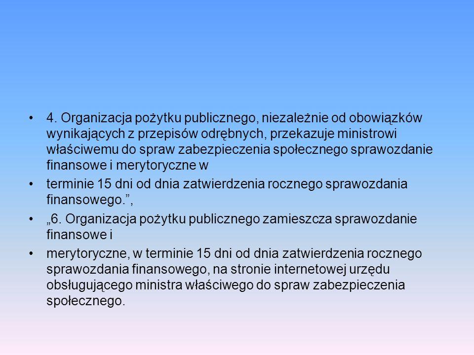 4. Organizacja pożytku publicznego, niezależnie od obowiązków wynikających z przepisów odrębnych, przekazuje ministrowi właściwemu do spraw zabezpieczenia społecznego sprawozdanie finansowe i merytoryczne w