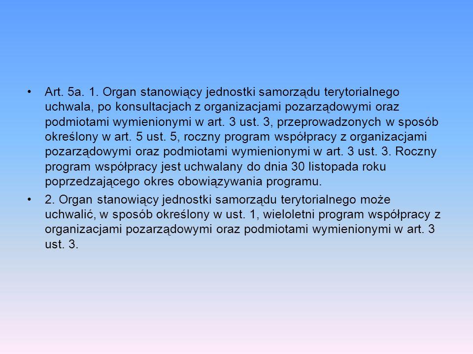 Art. 5a. 1. Organ stanowiący jednostki samorządu terytorialnego uchwala, po konsultacjach z organizacjami pozarządowymi oraz podmiotami wymienionymi w art. 3 ust. 3, przeprowadzonych w sposób określony w art. 5 ust. 5, roczny program współpracy z organizacjami pozarządowymi oraz podmiotami wymienionymi w art. 3 ust. 3. Roczny program współpracy jest uchwalany do dnia 30 listopada roku poprzedzającego okres obowiązywania programu.