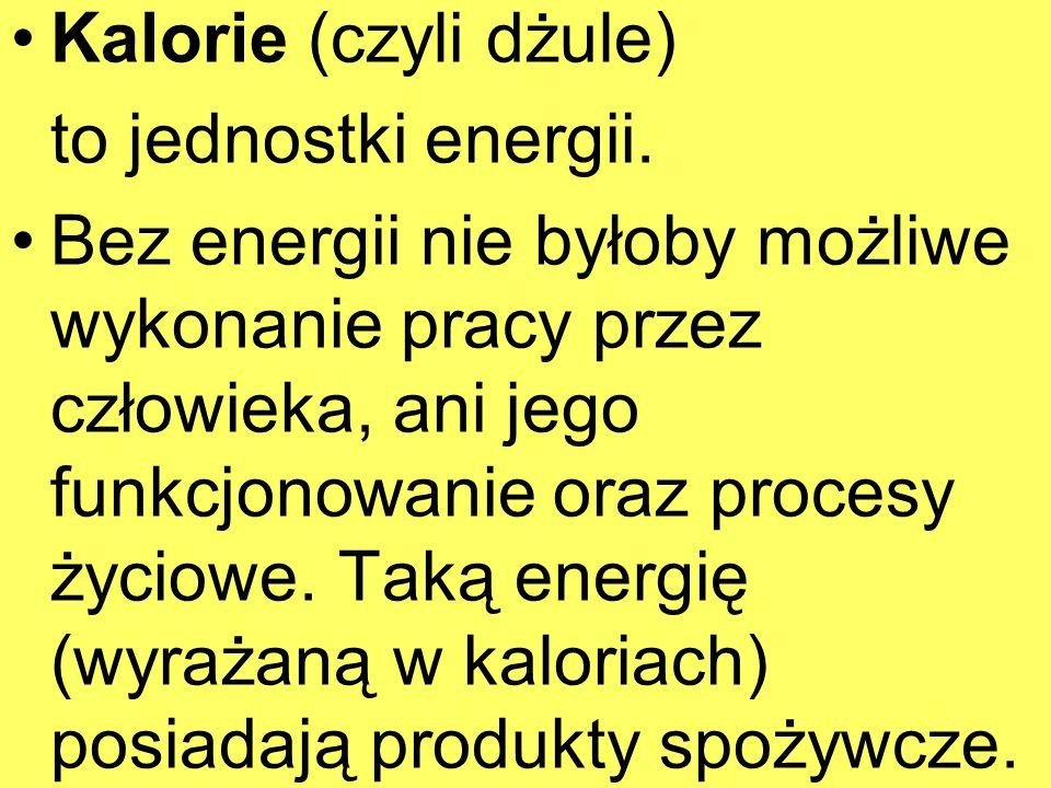 Kalorie (czyli dżule)to jednostki energii.