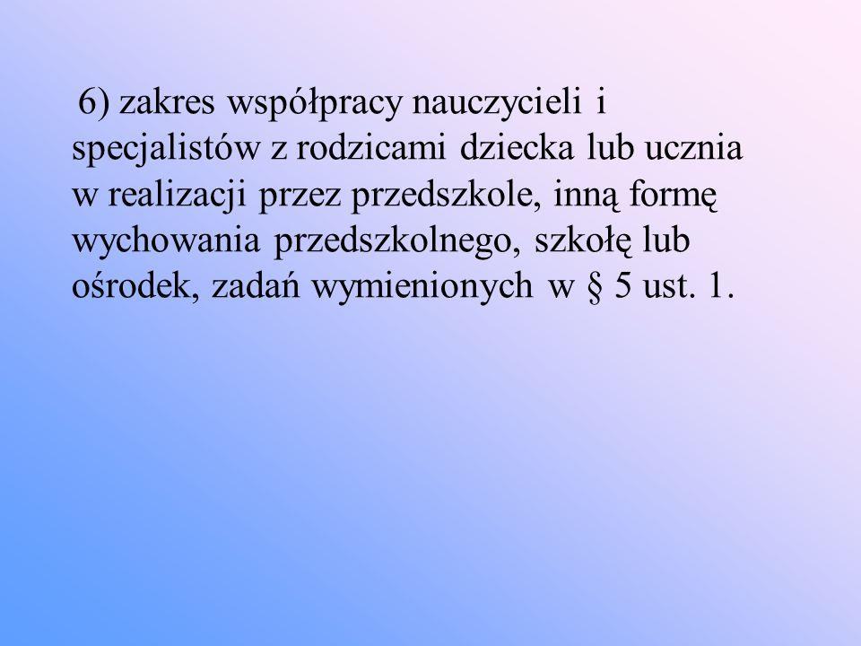 6) zakres współpracy nauczycieli i specjalistów z rodzicami dziecka lub ucznia w realizacji przez przedszkole, inną formę wychowania przedszkolnego, szkołę lub ośrodek, zadań wymienionych w § 5 ust. 1.
